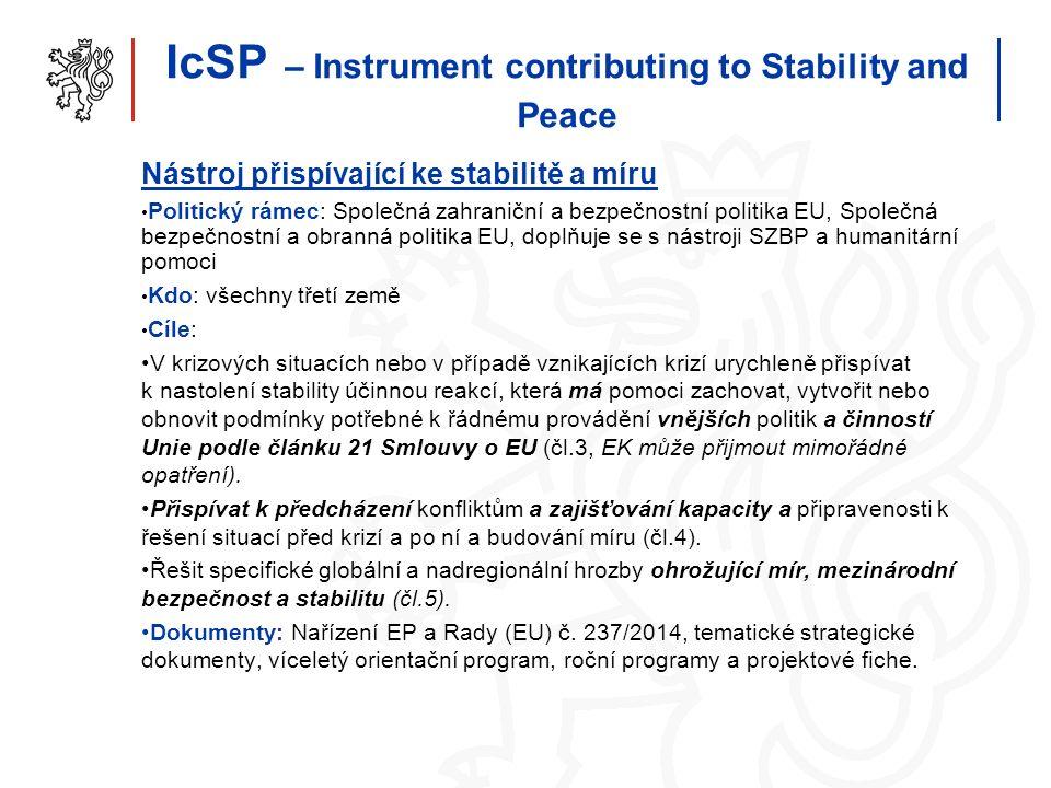 IcSP – Instrument contributing to Stability and Peace Nástroj přispívající ke stabilitě a míru Politický rámec: Společná zahraniční a bezpečnostní politika EU, Společná bezpečnostní a obranná politika EU, doplňuje se s nástroji SZBP a humanitární pomoci Kdo: všechny třetí země Cíle: V krizových situacích nebo v případě vznikajících krizí urychleně přispívat k nastolení stability účinnou reakcí, která má pomoci zachovat, vytvořit nebo obnovit podmínky potřebné k řádnému provádění vnějších politik a činností Unie podle článku 21 Smlouvy o EU (čl.3, EK může přijmout mimořádné opatření).