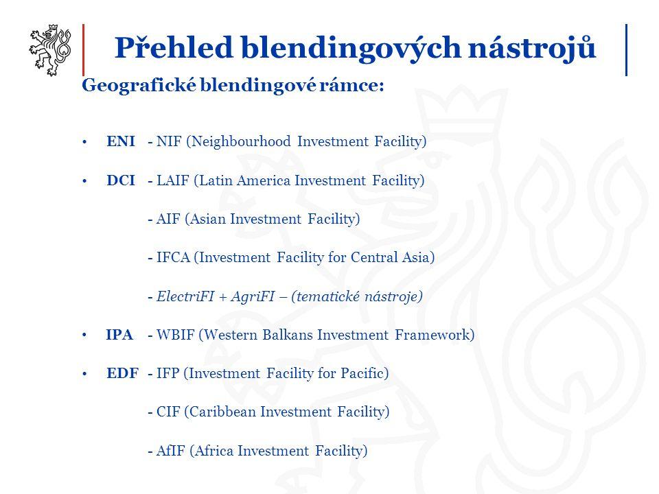 Přehled blendingových nástrojů Geografické blendingové rámce: ENI - NIF (Neighbourhood Investment Facility) DCI - LAIF (Latin America Investment Facility) - AIF (Asian Investment Facility) - IFCA (Investment Facility for Central Asia) - ElectriFI + AgriFI – (tematické nástroje) IPA - WBIF (Western Balkans Investment Framework) EDF- IFP (Investment Facility for Pacific) - CIF (Caribbean Investment Facility) - AfIF (Africa Investment Facility)