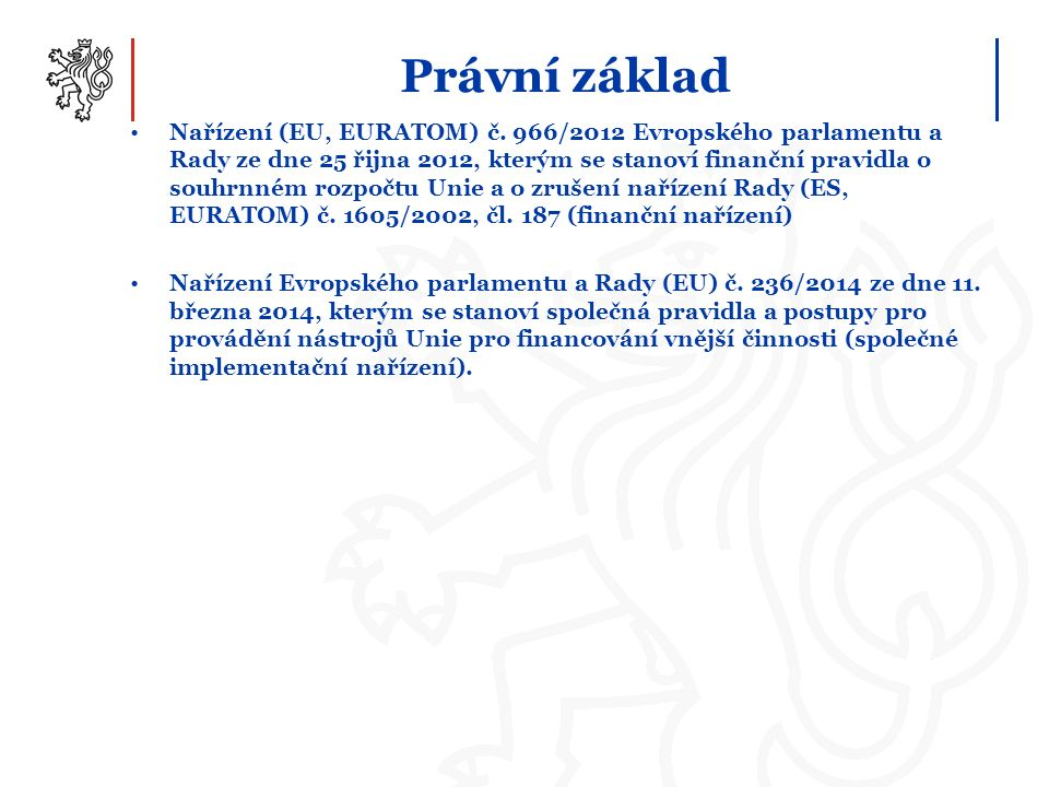 Právní základ Nařízení (EU, EURATOM) č. 966/2012 Evropského parlamentu a Rady ze dne 25 řijna 2012, kterým se stanoví finanční pravidla o souhrnném ro