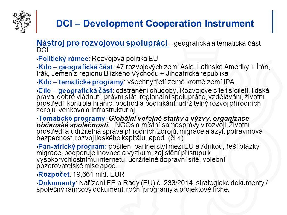 DCI – Development Cooperation Instrument Nástroj pro rozvojovou spolupráci – geografická a tematická část DCI Politický rámec: Rozvojová politika EU Kdo – geografická část: 47 rozvojových zemí Asie, Latinské Ameriky + Írán, Irák, Jemen z regionu Blízkého Východu + Jihoafrická republika Kdo – tematické programy: všechny třetí země kromě zemí IPA.