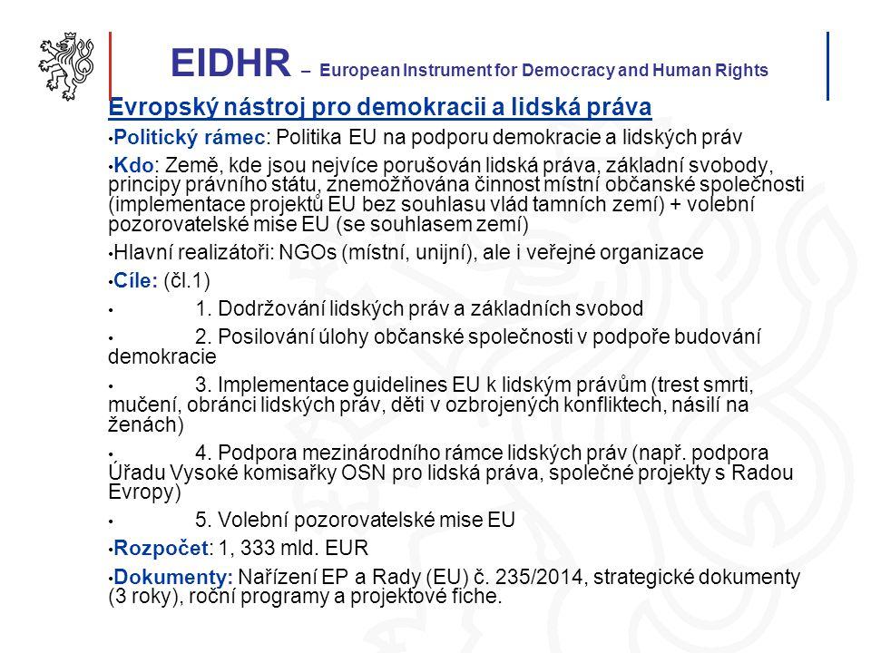 EIDHR – European Instrument for Democracy and Human Rights Evropský nástroj pro demokracii a lidská práva Politický rámec: Politika EU na podporu demokracie a lidských práv Kdo: Země, kde jsou nejvíce porušován lidská práva, základní svobody, principy právního státu, znemožňována činnost místní občanské společnosti (implementace projektů EU bez souhlasu vlád tamních zemí) + volební pozorovatelské mise EU (se souhlasem zemí) Hlavní realizátoři: NGOs (místní, unijní), ale i veřejné organizace Cíle: (čl.1) 1.