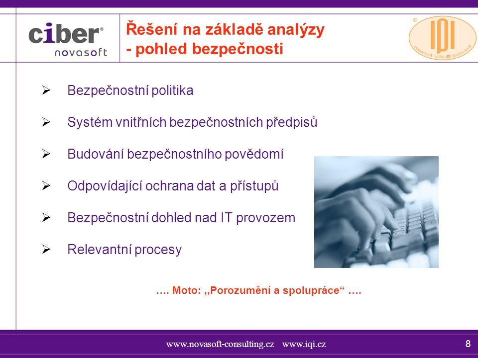 www.novasoft-consulting.cz www.iqi.cz 8 Řešení na základě analýzy - pohled bezpečnosti  Bezpečnostní politika  Systém vnitřních bezpečnostních předpisů  Budování bezpečnostního povědomí  Odpovídající ochrana dat a přístupů  Bezpečnostní dohled nad IT provozem  Relevantní procesy ….