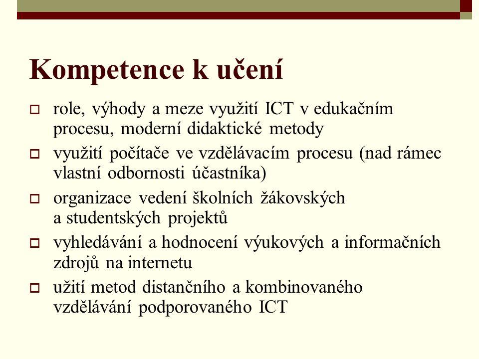 Kompetence k učení  role, výhody a meze využití ICT v edukačním procesu, moderní didaktické metody  využití počítače ve vzdělávacím procesu (nad rámec vlastní odbornosti účastníka)  organizace vedení školních žákovských a studentských projektů  vyhledávání a hodnocení výukových a informačních zdrojů na internetu  užití metod distančního a kombinovaného vzdělávání podporovaného ICT