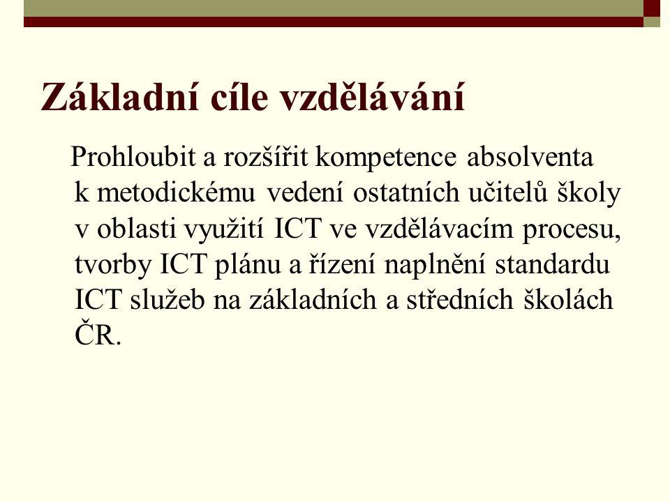 Základní cíle vzdělávání Prohloubit a rozšířit kompetence absolventa k metodickému vedení ostatních učitelů školy v oblasti využití ICT ve vzdělávacím procesu, tvorby ICT plánu a řízení naplnění standardu ICT služeb na základních a středních školách ČR.