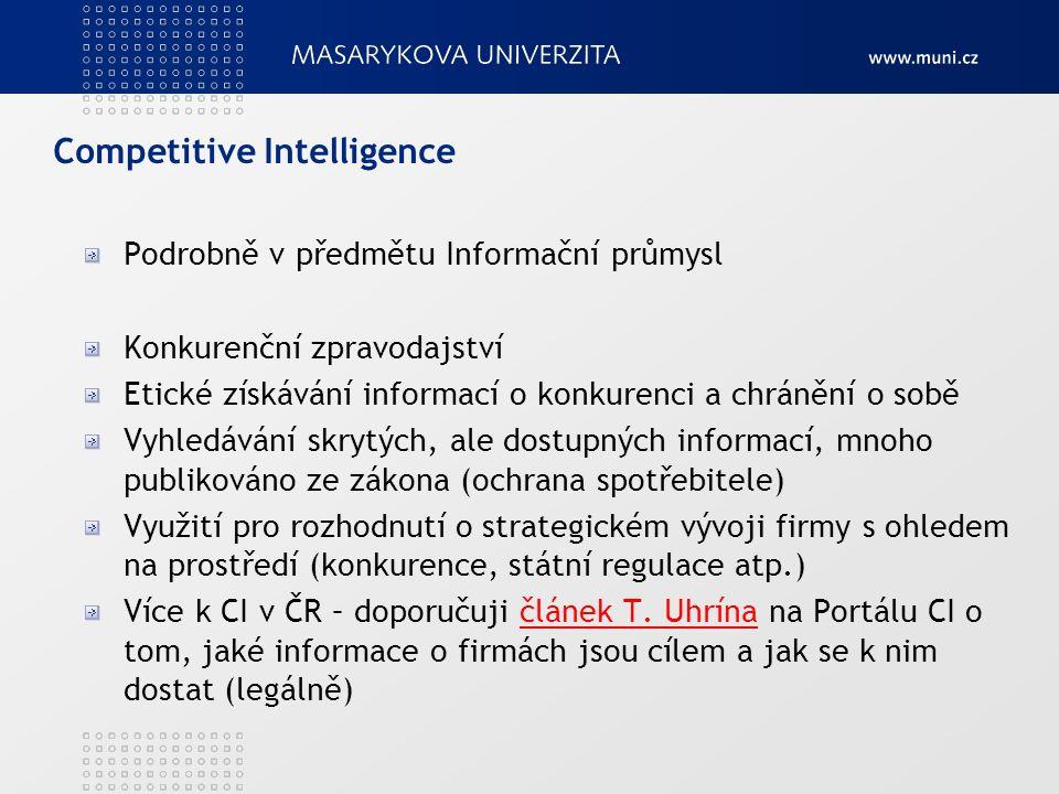 Competitive Intelligence Podrobně v předmětu Informační průmysl Konkurenční zpravodajství Etické získávání informací o konkurenci a chránění o sobě Vyhledávání skrytých, ale dostupných informací, mnoho publikováno ze zákona (ochrana spotřebitele) Využití pro rozhodnutí o strategickém vývoji firmy s ohledem na prostředí (konkurence, státní regulace atp.) Více k CI v ČR – doporučuji článek T.