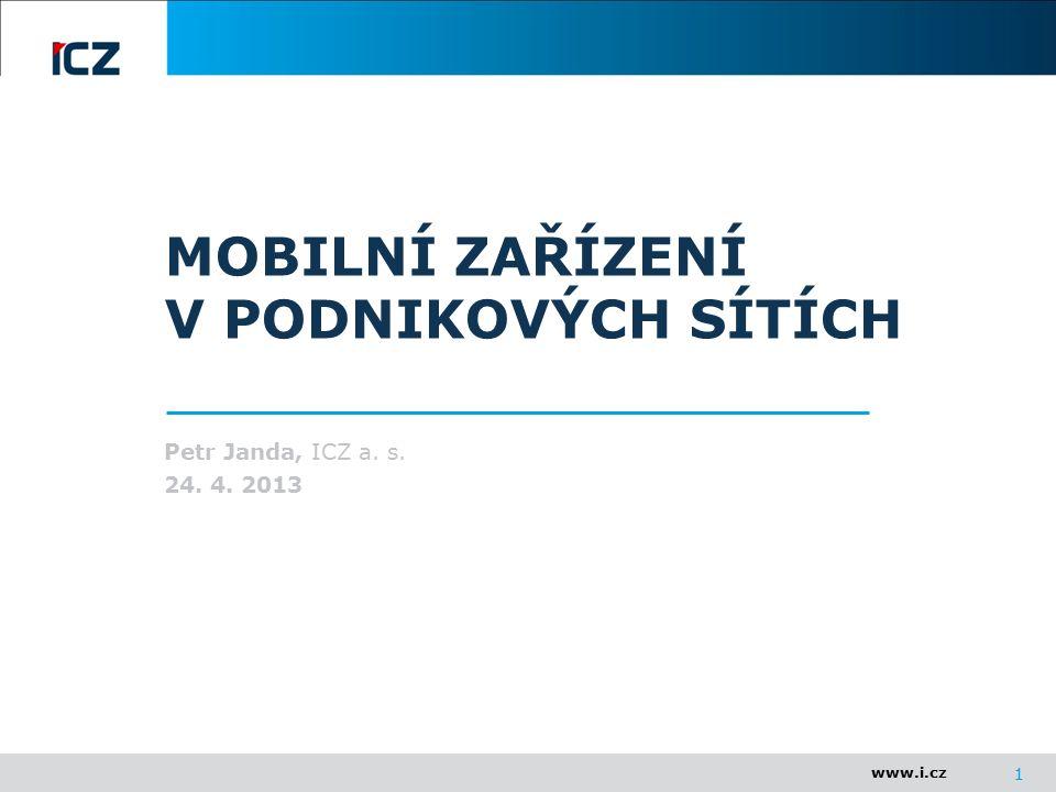 www.i.cz 1 MOBILNÍ ZAŘÍZENÍ V PODNIKOVÝCH SÍTÍCH Petr Janda, ICZ a. s. 24. 4. 2013
