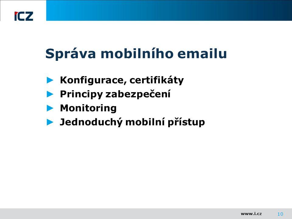 www.i.cz Správa mobilního emailu ► Konfigurace, certifikáty ► Principy zabezpečení ► Monitoring ► Jednoduchý mobilní přístup 10