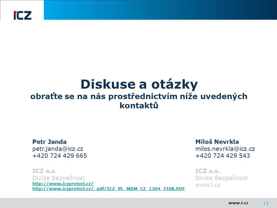 www.i.cz Diskuse a otázky obraťte se na nás prostřednictvím níže uvedených kontaktů 12 Miloš Nevrkla milos.nevrkla@icz.cz +420 724 429 543 ICZ a.s.