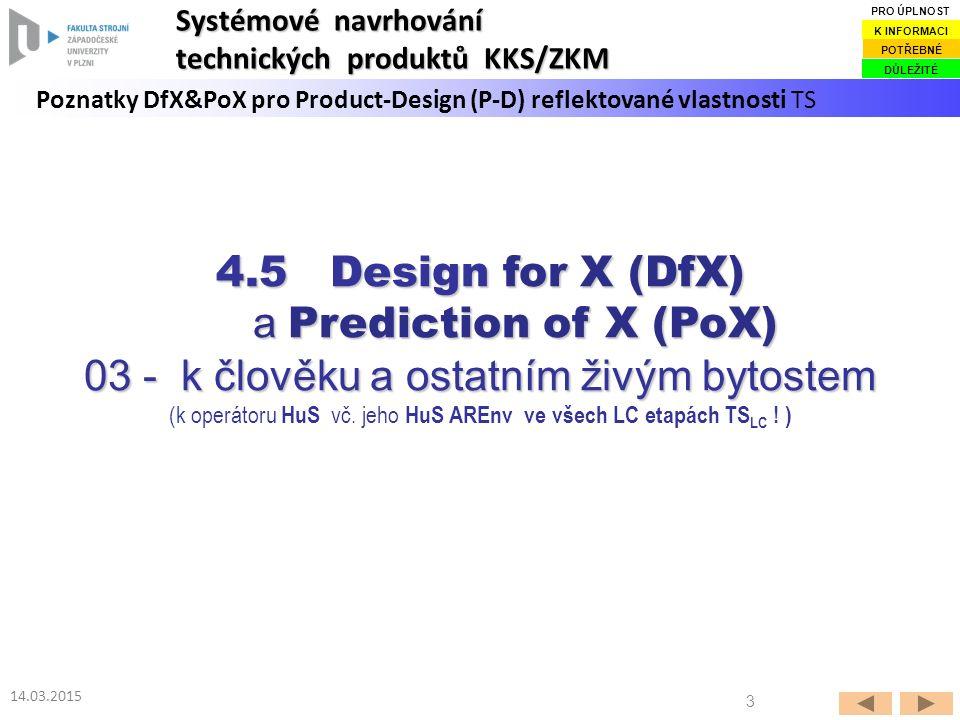 3 14.03.2015 Poznatky DfX&PoX pro Product-Design (P-D) reflektované vlastnosti TS Systémové navrhování technických produktů KKS/ZKM DŮLEŽITÉ POTŘEBNÉ K INFORMACI PRO ÚPLNOST 4.5 Design for X (DfX) a Prediction of X (PoX) a Prediction of X (PoX) 03 - k člověku a ostatním živým bytostem 03 - k člověku a ostatním živým bytostem (k operátoru HuS vč.
