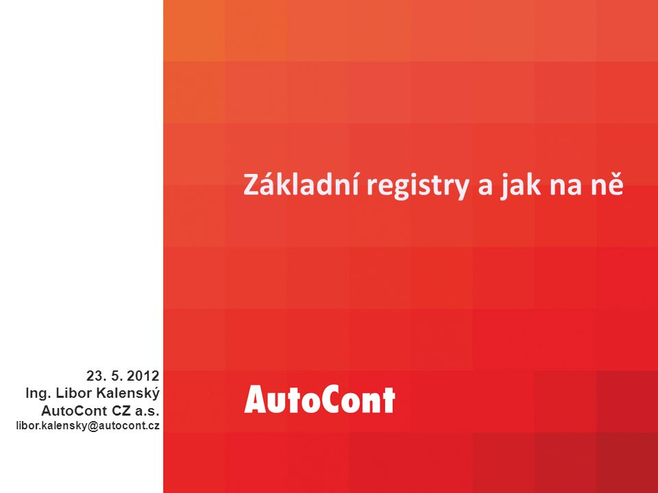 Základní registry a jak na ně 23. 5. 2012 Ing. Libor Kalenský AutoCont CZ a.s.
