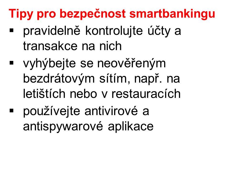 Tipy pro bezpečnost smartbankingu  pravidelně kontrolujte účty a transakce na nich  vyhýbejte se neověřeným bezdrátovým sítím, např.