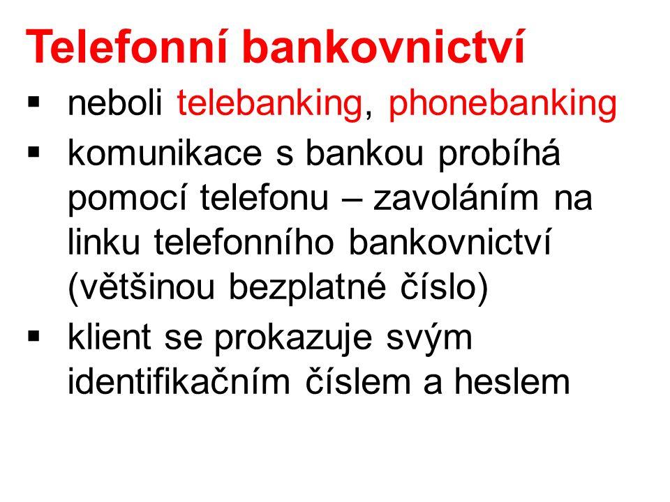 Telefonní bankovnictví  neboli telebanking, phonebanking  komunikace s bankou probíhá pomocí telefonu – zavoláním na linku telefonního bankovnictví (většinou bezplatné číslo)  klient se prokazuje svým identifikačním číslem a heslem