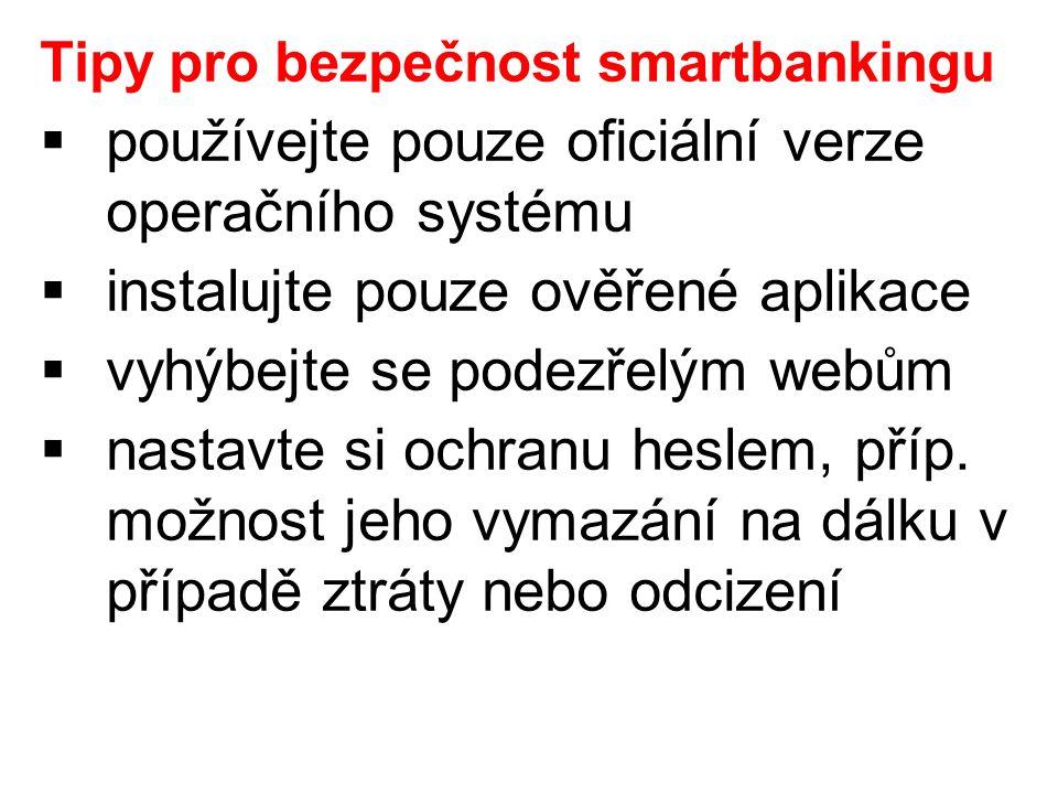 Tipy pro bezpečnost smartbankingu  používejte pouze oficiální verze operačního systému  instalujte pouze ověřené aplikace  vyhýbejte se podezřelým webům  nastavte si ochranu heslem, příp.