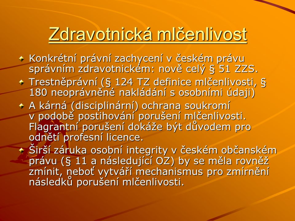 Zdravotnická mlčenlivost Konkrétní právní zachycení v českém právu správním zdravotnickém: nově celý § 51 ZZS. Trestněprávní (§ 124 TZ definice mlčenl