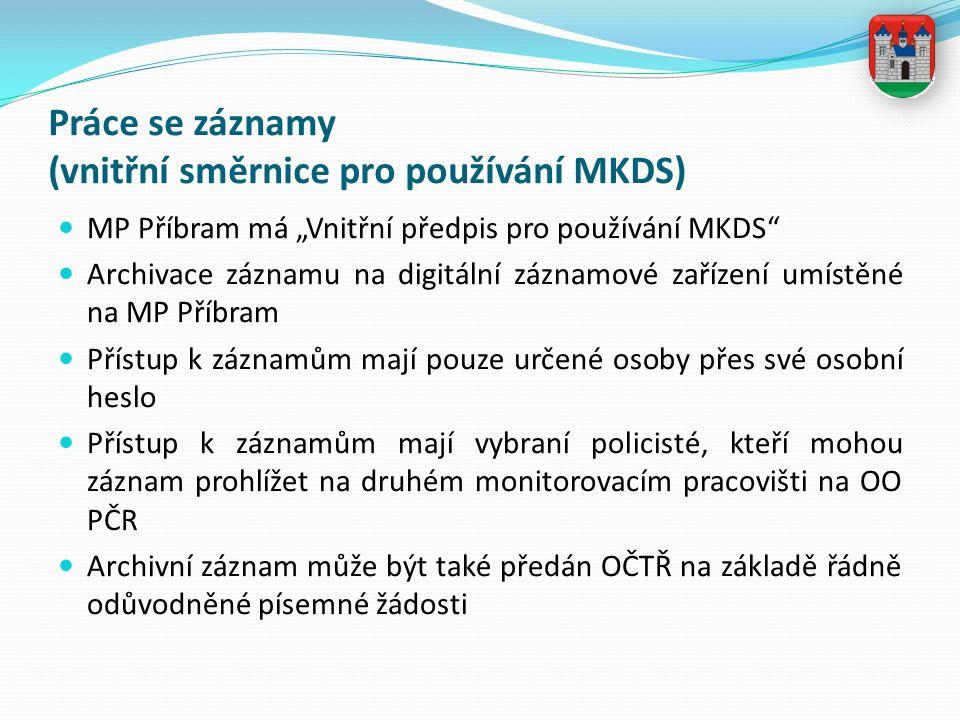 """Práce se záznamy (vnitřní směrnice pro používání MKDS) MP Příbram má """"Vnitřní předpis pro používání MKDS Archivace záznamu na digitální záznamové zařízení umístěné na MP Příbram Přístup k záznamům mají pouze určené osoby přes své osobní heslo Přístup k záznamům mají vybraní policisté, kteří mohou záznam prohlížet na druhém monitorovacím pracovišti na OO PČR Archivní záznam může být také předán OČTŘ na základě řádně odůvodněné písemné žádosti"""