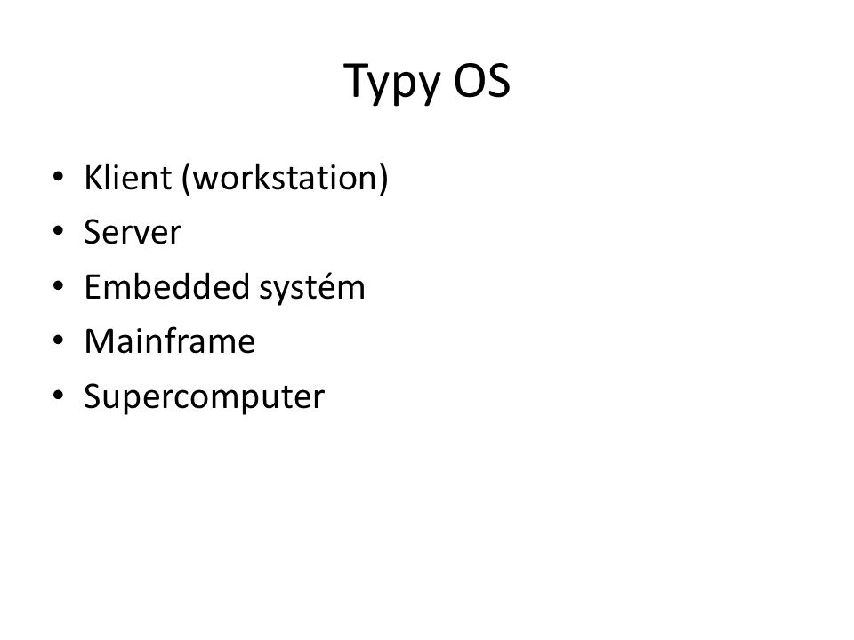 Typy OS Klient (workstation) Server Embedded systém Mainframe Supercomputer