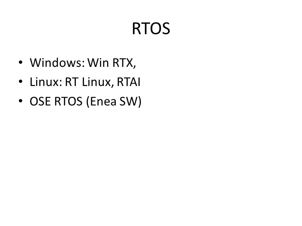 RTOS Windows: Win RTX, Linux: RT Linux, RTAI OSE RTOS (Enea SW)