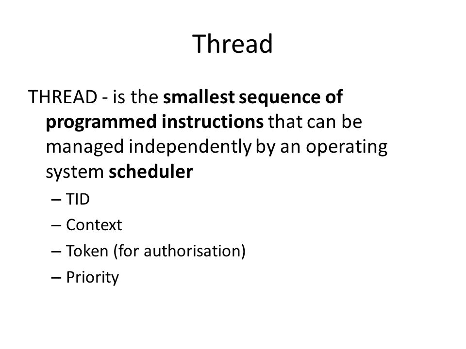 Thread THREAD - is the smallest sequence of programmed instructions that can be managed independently by an operating system scheduler – TID – Context – Token (for authorisation) – Priority