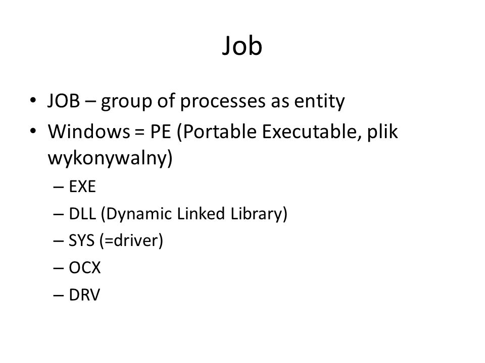 Job JOB – group of processes as entity Windows = PE (Portable Executable, plik wykonywalny) – EXE – DLL (Dynamic Linked Library) – SYS (=driver) – OCX – DRV