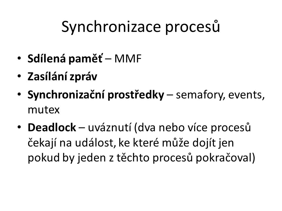 Synchronizace procesů Sdílená paměť – MMF Zasílání zpráv Synchronizační prostředky – semafory, events, mutex Deadlock – uváznutí (dva nebo více procesů čekají na událost, ke které může dojít jen pokud by jeden z těchto procesů pokračoval)