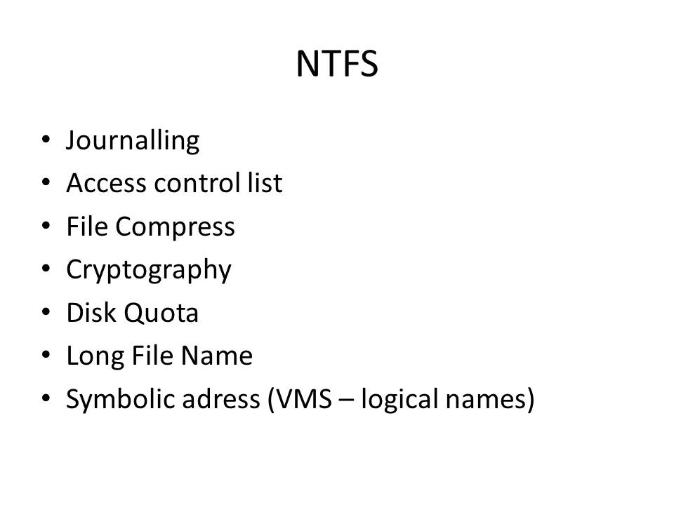 NTFS Journalling Access control list File Compress Cryptography Disk Quota Long File Name Symbolic adress (VMS – logical names)