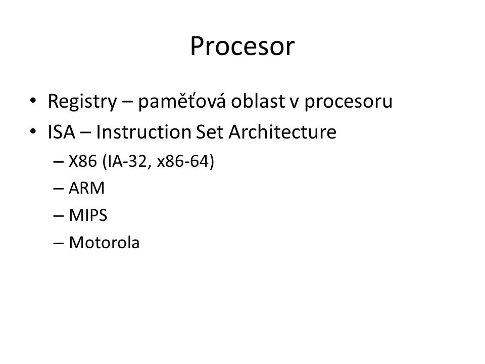 Procesor Registry – paměťová oblast v procesoru ISA – Instruction Set Architecture – X86 (IA-32, x86-64) – ARM – MIPS – Motorola