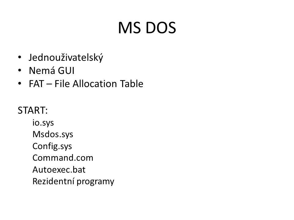 MS DOS Jednouživatelský Nemá GUI FAT – File Allocation Table START: io.sys Msdos.sys Config.sys Command.com Autoexec.bat Rezidentní programy