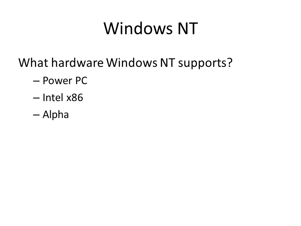 Windows NT What hardware Windows NT supports? – Power PC – Intel x86 – Alpha