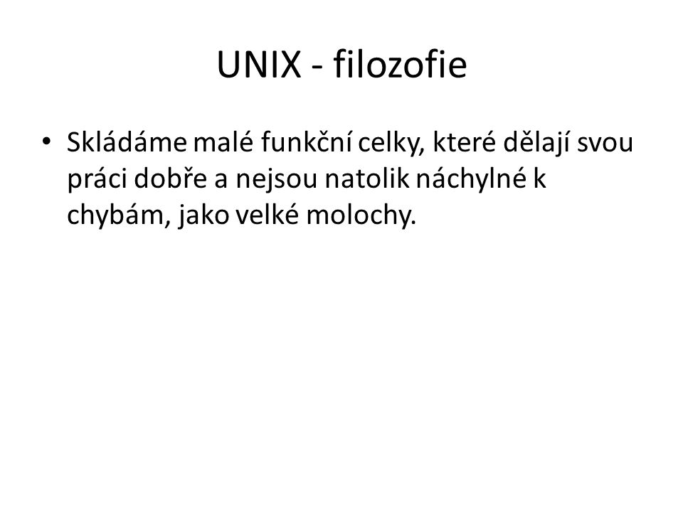 UNIX - filozofie Skládáme malé funkční celky, které dělají svou práci dobře a nejsou natolik náchylné k chybám, jako velké molochy.