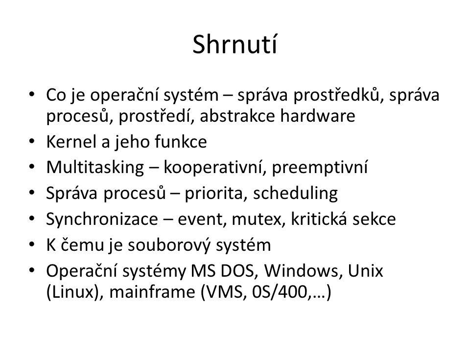 Shrnutí Co je operační systém – správa prostředků, správa procesů, prostředí, abstrakce hardware Kernel a jeho funkce Multitasking – kooperativní, preemptivní Správa procesů – priorita, scheduling Synchronizace – event, mutex, kritická sekce K čemu je souborový systém Operační systémy MS DOS, Windows, Unix (Linux), mainframe (VMS, 0S/400,…)
