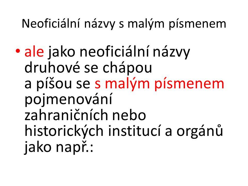 Neoficiální názvy s malým písmenem ale jako neoficiální názvy druhové se chápou a píšou se s malým písmenem pojmenování zahraničních nebo historických institucí a orgánů jako např.: