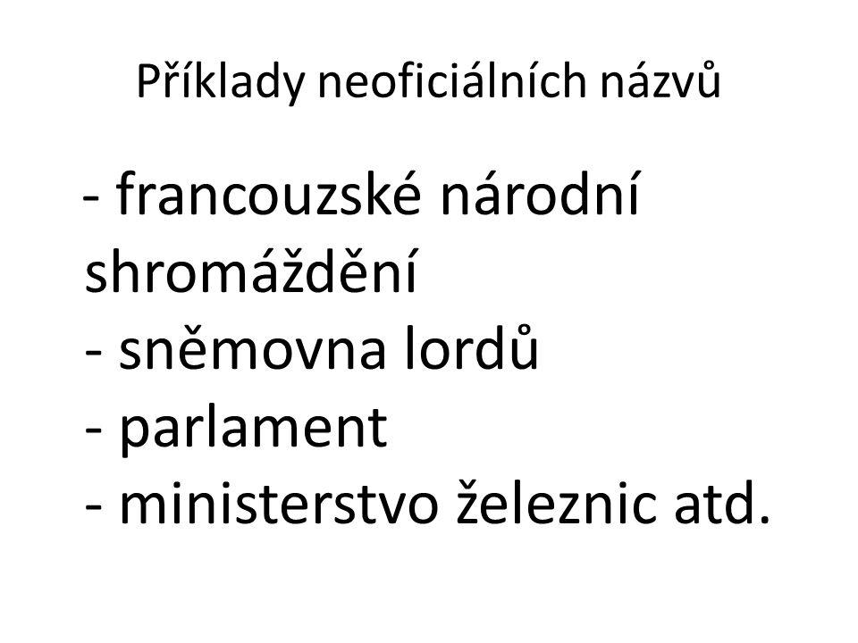Příklady neoficiálních názvů - francouzské národní shromáždění - sněmovna lordů - parlament - ministerstvo železnic atd.