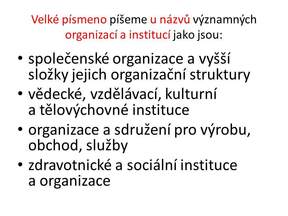 Velké písmeno píšeme u názvů významných organizací a institucí jako jsou: společenské organizace a vyšší složky jejich organizační struktury vědecké, vzdělávací, kulturní a tělovýchovné instituce organizace a sdružení pro výrobu, obchod, služby zdravotnické a sociální instituce a organizace