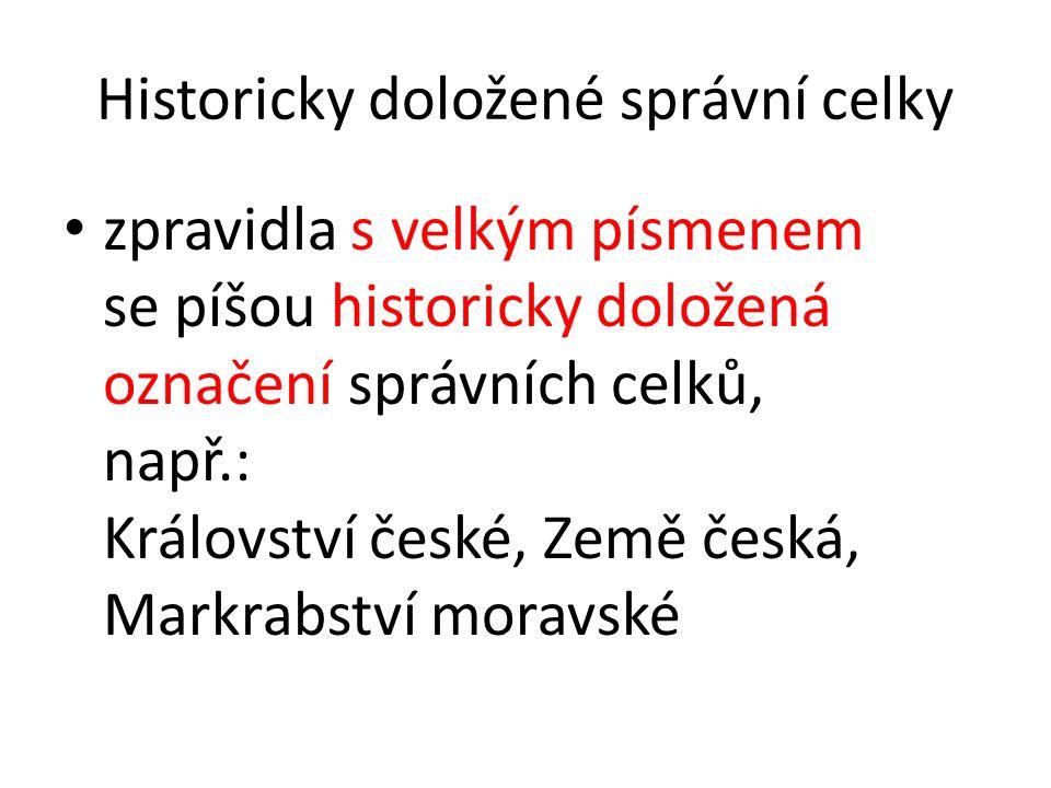 Historicky doložené správní celky zpravidla s velkým písmenem se píšou historicky doložená označení správních celků, např.: Království české, Země česká, Markrabství moravské