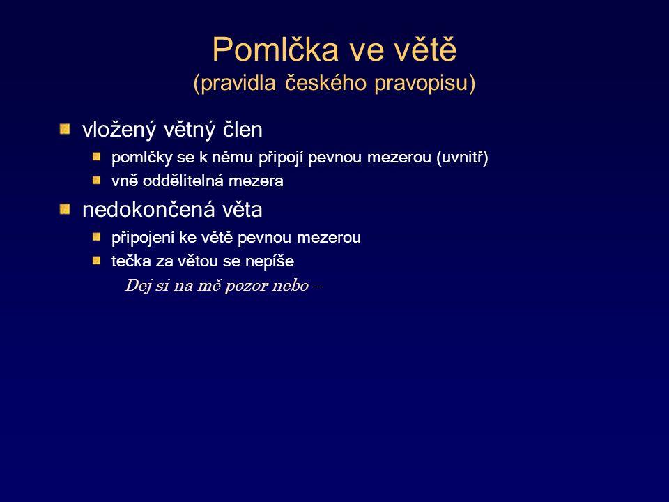 Pomlčka ve větě (pravidla českého pravopisu) vložený větný člen pomlčky se k němu připojí pevnou mezerou (uvnitř) vně oddělitelná mezera nedokončená věta připojení ke větě pevnou mezerou tečka za větou se nepíše Dej si na mě pozor nebo –