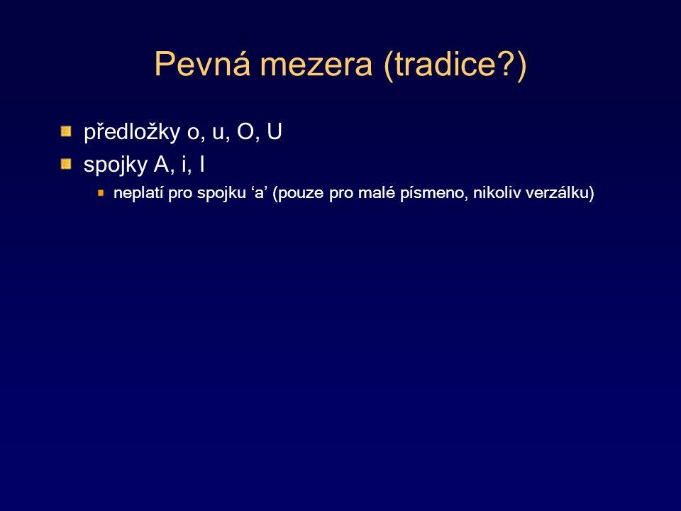 Pevná mezera (tradice ) předložky o, u, O, U spojky A, i, I neplatí pro spojku 'a' (pouze pro malé písmeno, nikoliv verzálku)