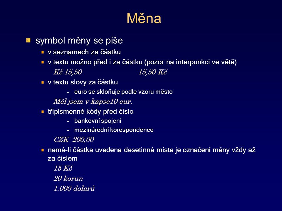 Měna symbol měny se píše v seznamech za částku v textu možno před i za částku (pozor na interpunkci ve větě) Kč 15,5015,50 Kč v textu slovy za částku –euro se skloňuje podle vzoru město Měl jsem v kapse10 eur.