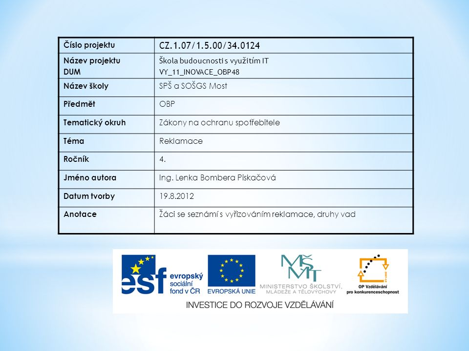 Číslo projektu CZ.1.07/1.5.00/34.0124 Název projektu DUM Škola budoucnosti s využitím IT VY_11_INOVACE_OBP48 Název školy SPŠ a SOŠGS Most Předmět OBP Tematický okruh Zákony na ochranu spotřebitele Téma Reklamace Ročník 4.
