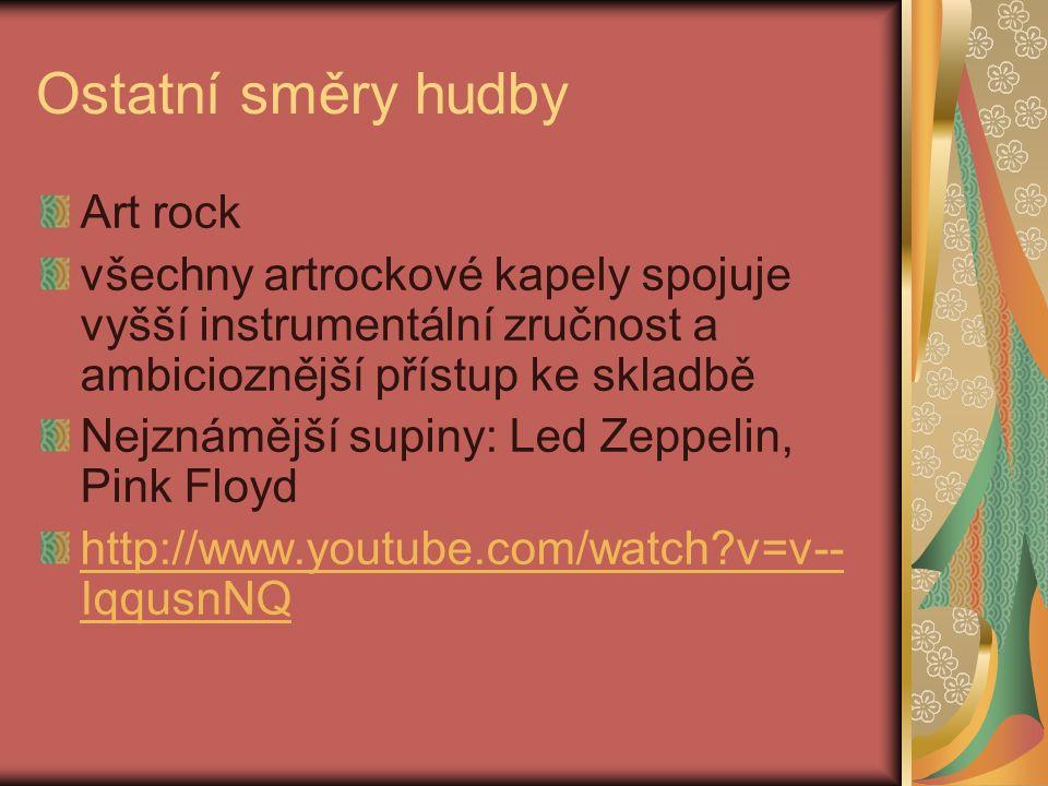 Ostatní směry hudby Art rock všechny artrockové kapely spojuje vyšší instrumentální zručnost a ambicioznější přístup ke skladbě Nejznámější supiny: Led Zeppelin, Pink Floyd http://www.youtube.com/watch?v=v-- IqqusnNQ