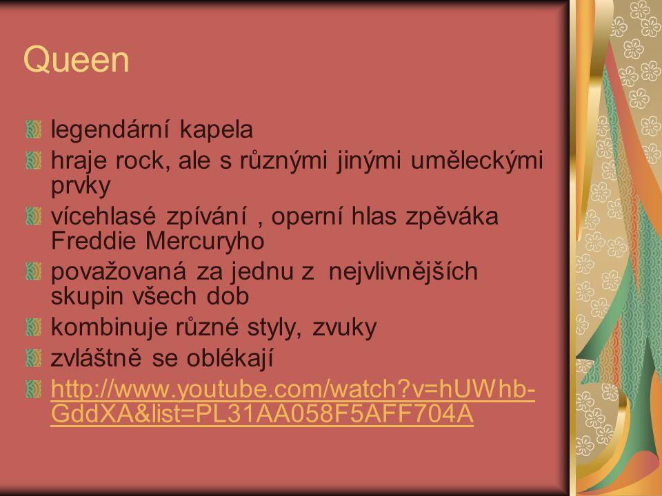 Queen legendární kapela hraje rock, ale s různými jinými uměleckými prvky vícehlasé zpívání, operní hlas zpěváka Freddie Mercuryho považovaná za jednu z nejvlivnějších skupin všech dob kombinuje různé styly, zvuky zvláštně se oblékají http://www.youtube.com/watch?v=hUWhb- GddXA&list=PL31AA058F5AFF704A