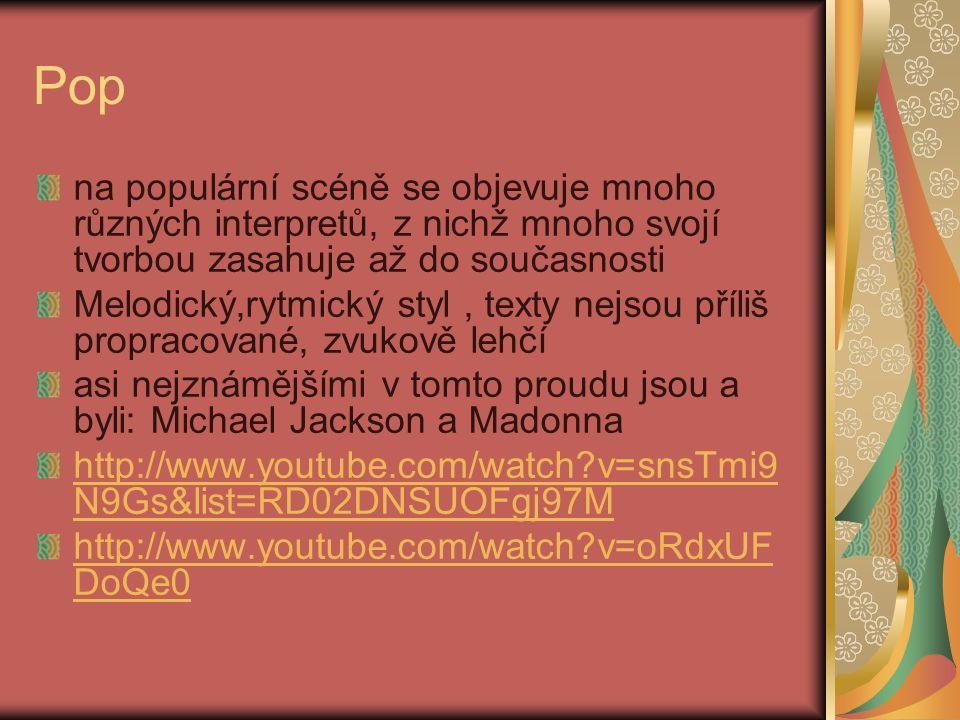 Pop na populární scéně se objevuje mnoho různých interpretů, z nichž mnoho svojí tvorbou zasahuje až do současnosti Melodický,rytmický styl, texty nejsou příliš propracované, zvukově lehčí asi nejznámějšími v tomto proudu jsou a byli: Michael Jackson a Madonna http://www.youtube.com/watch v=snsTmi9 N9Gs&list=RD02DNSUOFgj97M http://www.youtube.com/watch v=oRdxUF DoQe0