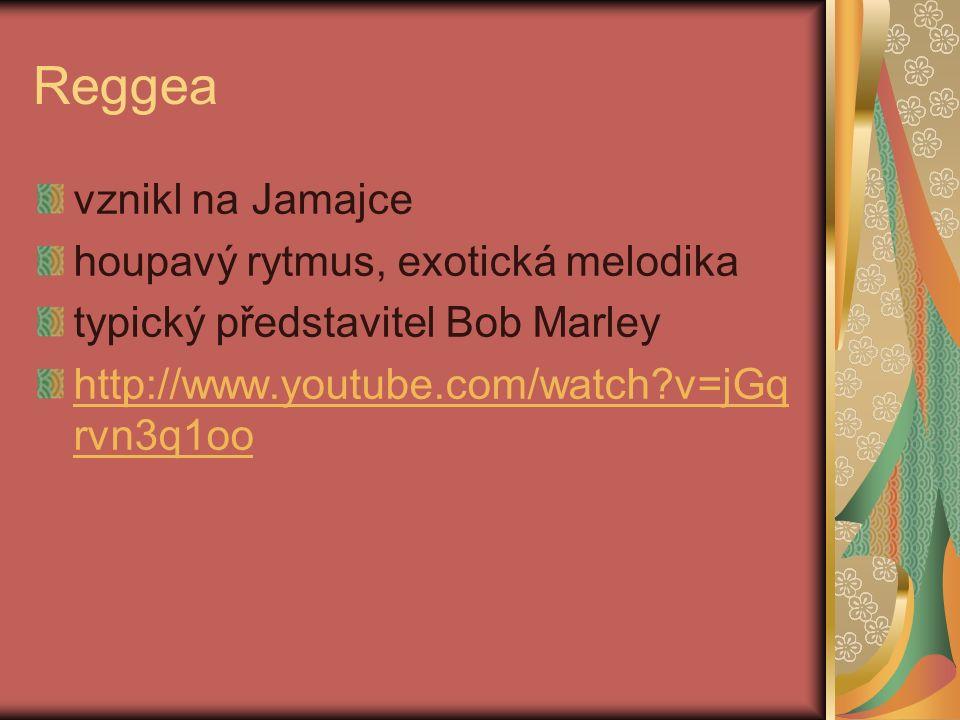 Reggea vznikl na Jamajce houpavý rytmus, exotická melodika typický představitel Bob Marley http://www.youtube.com/watch?v=jGq rvn3q1oo