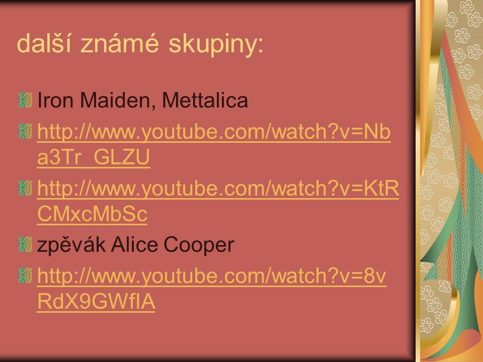 další známé skupiny: Iron Maiden, Mettalica http://www.youtube.com/watch?v=Nb a3Tr_GLZU http://www.youtube.com/watch?v=KtR CMxcMbSc zpěvák Alice Cooper http://www.youtube.com/watch?v=8v RdX9GWfIA
