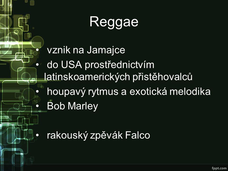 Reggae vznik na Jamajce do USA prostřednictvím latinskoamerických přistěhovalců houpavý rytmus a exotická melodika Bob Marley rakouský zpěvák Falco