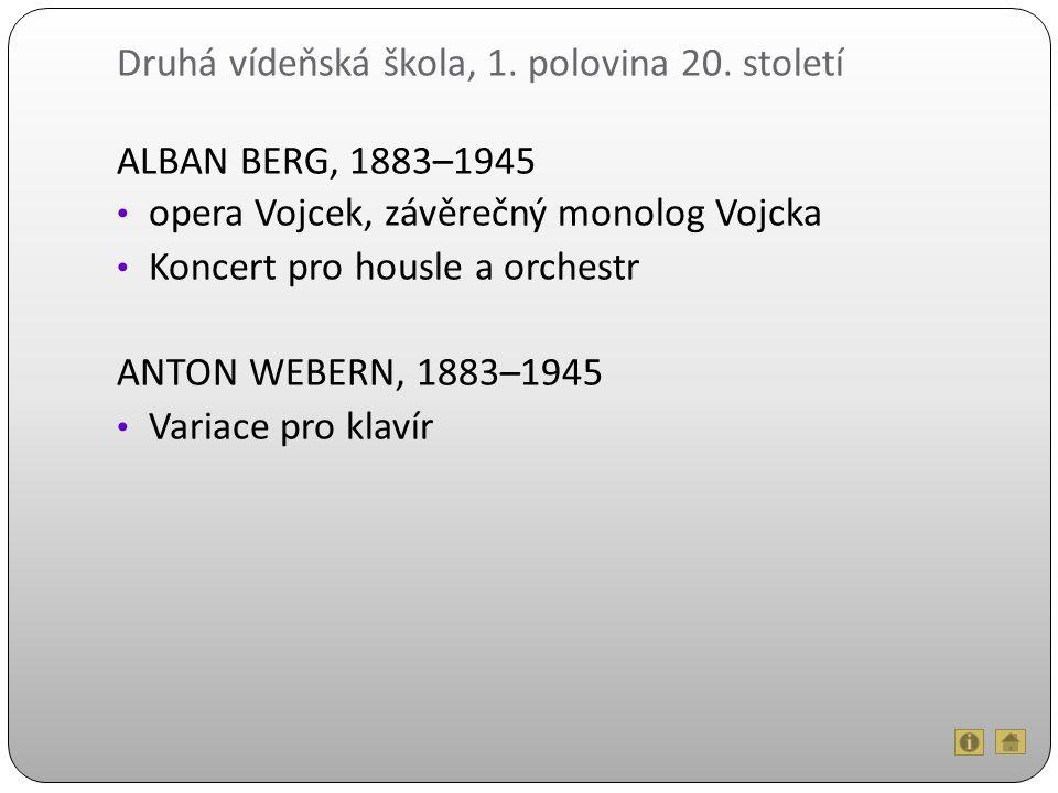 Druhá vídeňská škola, 1. polovina 20. století ALBAN BERG, 1883–1945 opera Vojcek, závěrečný monolog Vojcka Koncert pro housle a orchestr ANTON WEBERN,