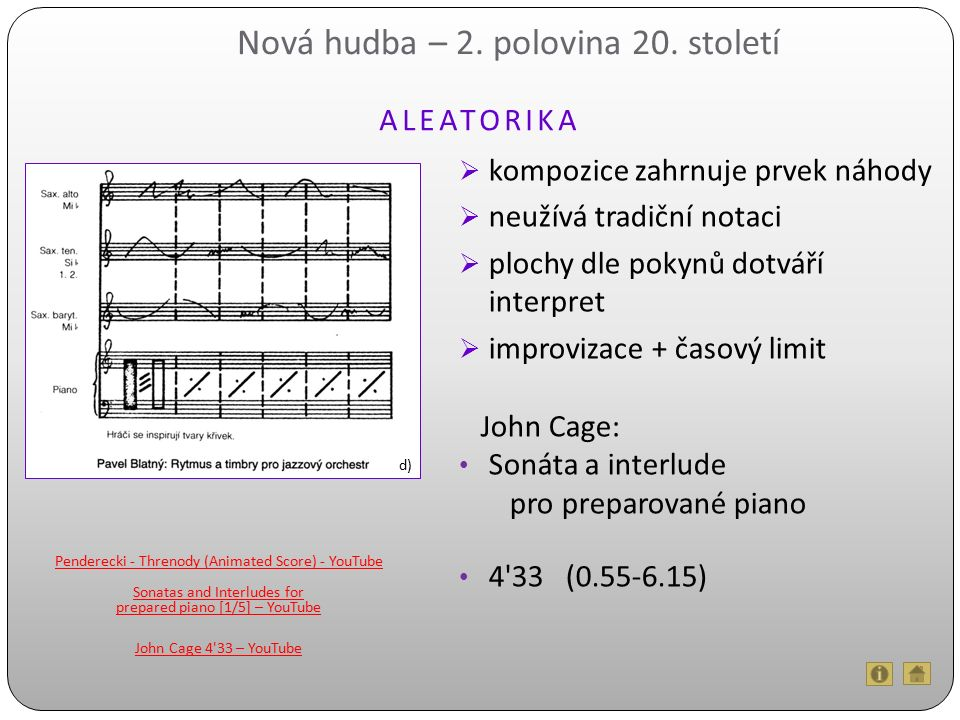  kompozice zahrnuje prvek náhody  neužívá tradiční notaci  plochy dle pokynů dotváří interpret  improvizace + časový limit John Cage: Sonáta a interlude pro preparované piano 4 33 (0.55-6.15) Nová hudba – 2.