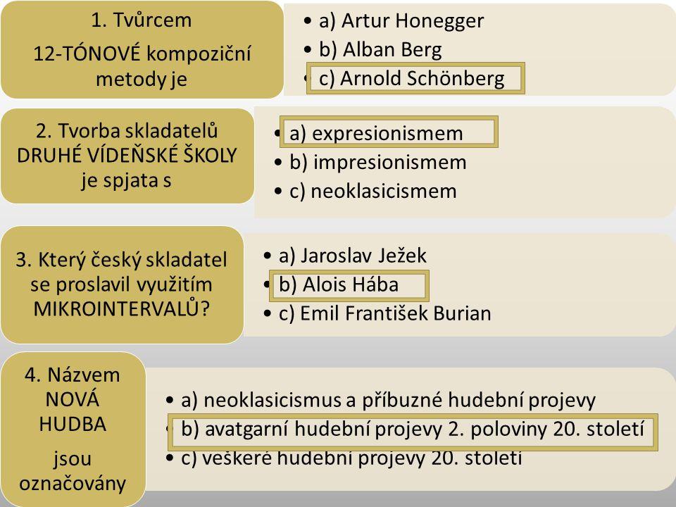 a) Artur Honegger b) Alban Berg c) Arnold Schönberg 1. Tvůrcem 12-TÓNOVÉ kompoziční metody je a) expresionismem b) impresionismem c) neoklasicismem 2.
