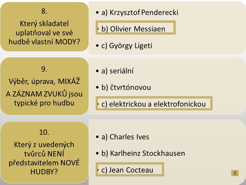 a) Krzysztof Penderecki b) Olivier Messiaen c) György Ligeti 8. Který skladatel uplatňoval ve své hudbě vlastní MODY? a) seriální b) čtvrtónovou c) el