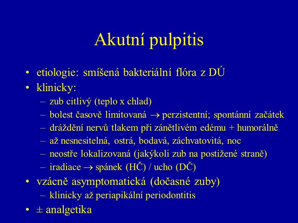 Akutní pulpitis etiologie: smíšená bakteriální flóra z DÚ klinicky: –zub citlivý (teplo x chlad) –bolest časově limitovaná  perzistentní; spontánní začátek –dráždění nervů tlakem při zánětlivém edému + humorálně –až nesnesitelná, ostrá, bodavá, záchvatovitá, noc –neostře lokalizovaná (jakýkoli zub na postižené straně) –iradiace  spánek (HČ) / ucho (DČ) vzácně asymptomatická (dočasné zuby) –klinicky až periapikální periodontitis ± analgetika