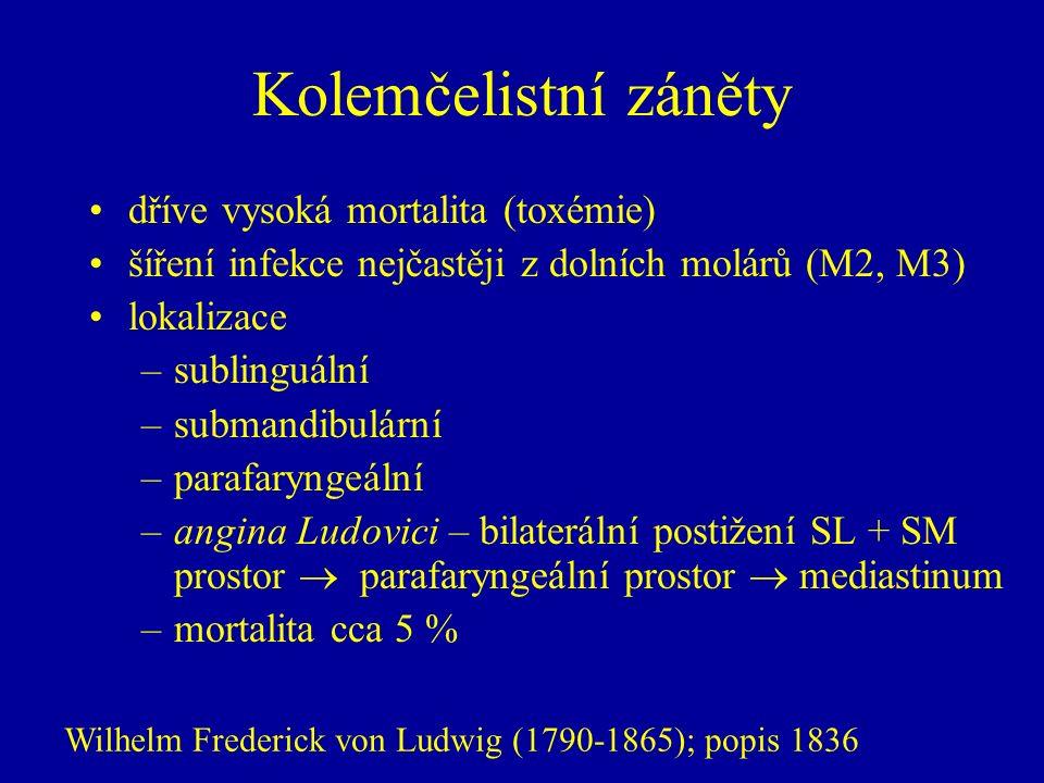 Kolemčelistní záněty dříve vysoká mortalita (toxémie) šíření infekce nejčastěji z dolních molárů (M2, M3) lokalizace –sublinguální –submandibulární –parafaryngeální –angina Ludovici – bilaterální postižení SL + SM prostor  parafaryngeální prostor  mediastinum –mortalita cca 5 % Wilhelm Frederick von Ludwig (1790-1865); popis 1836